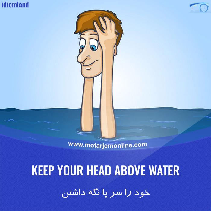 KEEP YOUR HEAD ABOVE WATER … خود را سر پا نگه داشتن (در گرفتاری مالی)